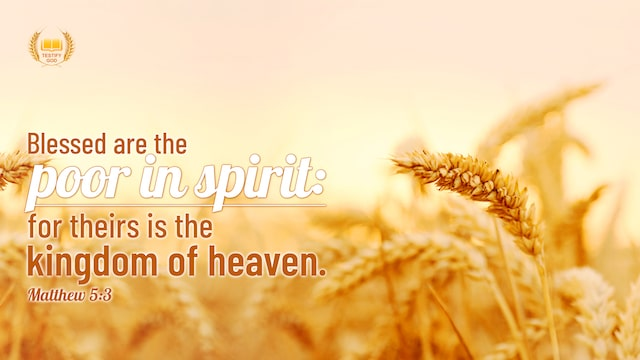 Blessed are the poor in spirit: for theirs is the kingdom of heaven. (Matthew 5:3)