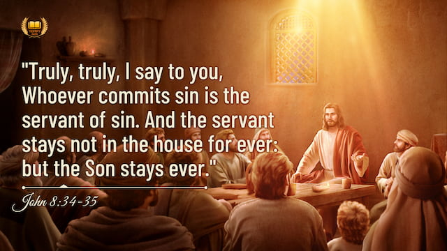 "John 8:34–35 ""Truly, truly, I say to you, Whoever commits sin is the servant of sin. And the servant stays not in the house for ever: but the Son stays ever"""