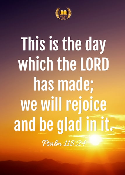This is the day which the LORD has made,Psalm 118:24