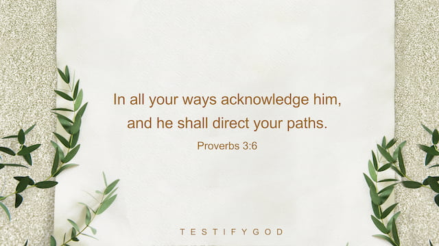 In all your ways acknowledge him, and he shall direct your paths. -Proverbs 3:6