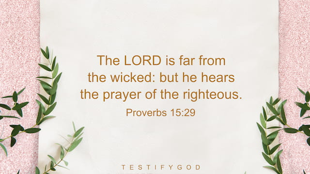 The LORD is far from the wicked: but he hears the prayer of the righteous. - Proverbs 15:29