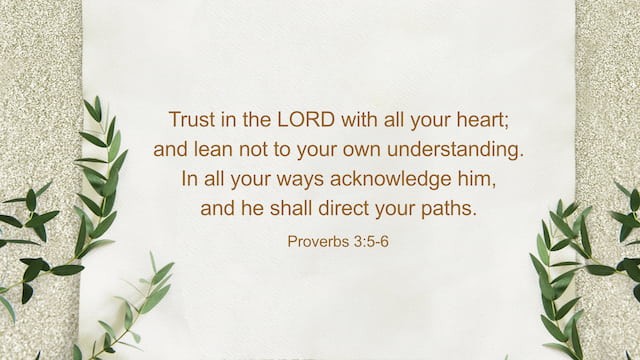 Trust in the LORD with all your heart; and lean not to your own understanding. In all your ways acknowledge him, and he shall direct your paths. - Proverbs 3:5-6