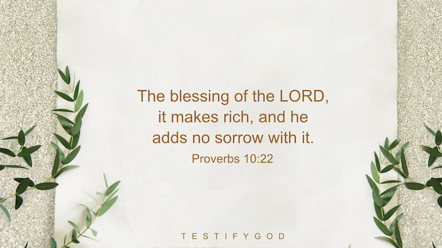 The blessing of the LORD, it makes rich, and he adds no sorrow with it. - Proverbs 10:22