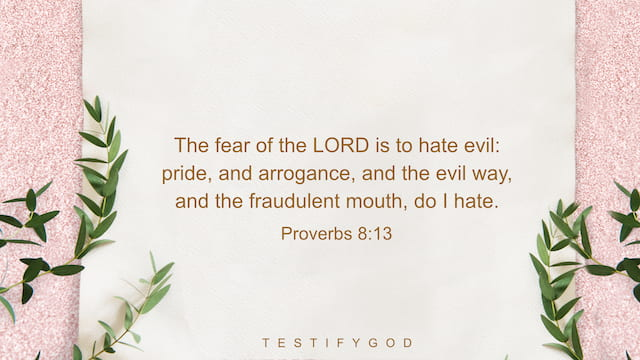 Proverbs 8:13, The fear of the LORD is to hate evil: pride, and arrogance, and the evil way, and the fraudulent mouth, do I hate.