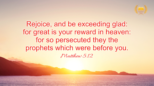 "Matthew 5:12 ""Rejoice, and be exceeding glad: for great is your reward in heaven: for so persecuted they the prophets which were before you."""