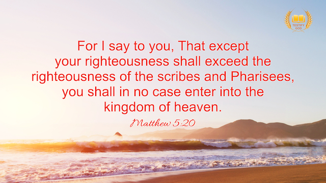 """Matthew 5:20 """"For I say to you, That except your righteousness shall exceed the righteousness of the scribes and Pharisees, you shall in no case enter into the kingdom of heaven."""""""