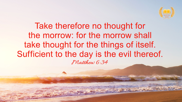 """Matthew 6:34 """"Take therefore no thought for the morrow: for the morrow shall take thought for the things of itself. Sufficient to the day is the evil thereof."""""""