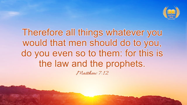 "Matthew 7:12 ""Therefore all things whatever you would that men should do to you, do you even so to them: for this is the law and the prophets."""