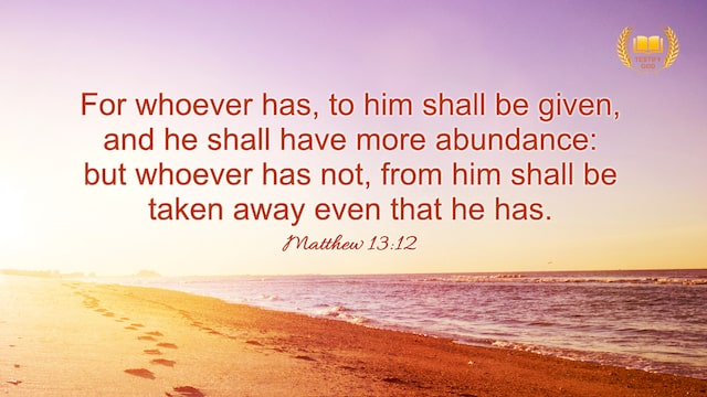 "Matthew 13:12 ""Whoever has, to him more shall be given, and he will have an abundance, ..."""