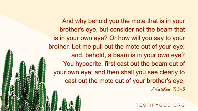 "Matthew 7:3-5 ""And why behold you the mote that is in your brother's eye, but consider not the beam that is in your own eye? ..."""