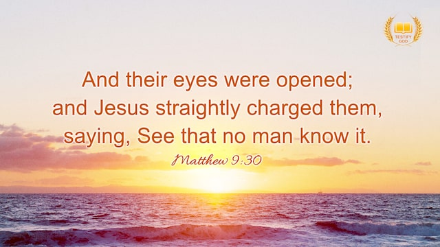 "Matthew 9:30 ""And their eyes were opened; and Jesus straightly charged them, saying, See that no man know it"""