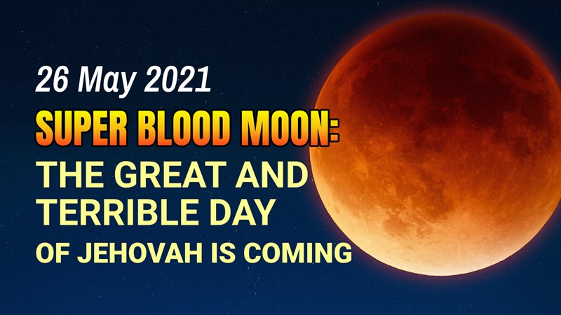 26 May 2021 Super Blood Moon: The Great and Terrible Day of Jehovah Is Coming, The Sign of the Last Days has appeared, Bible Prophecies and Prophecies of last day has fulfilled, How to Welcome the Lord's Return and Be Protected From Disasters